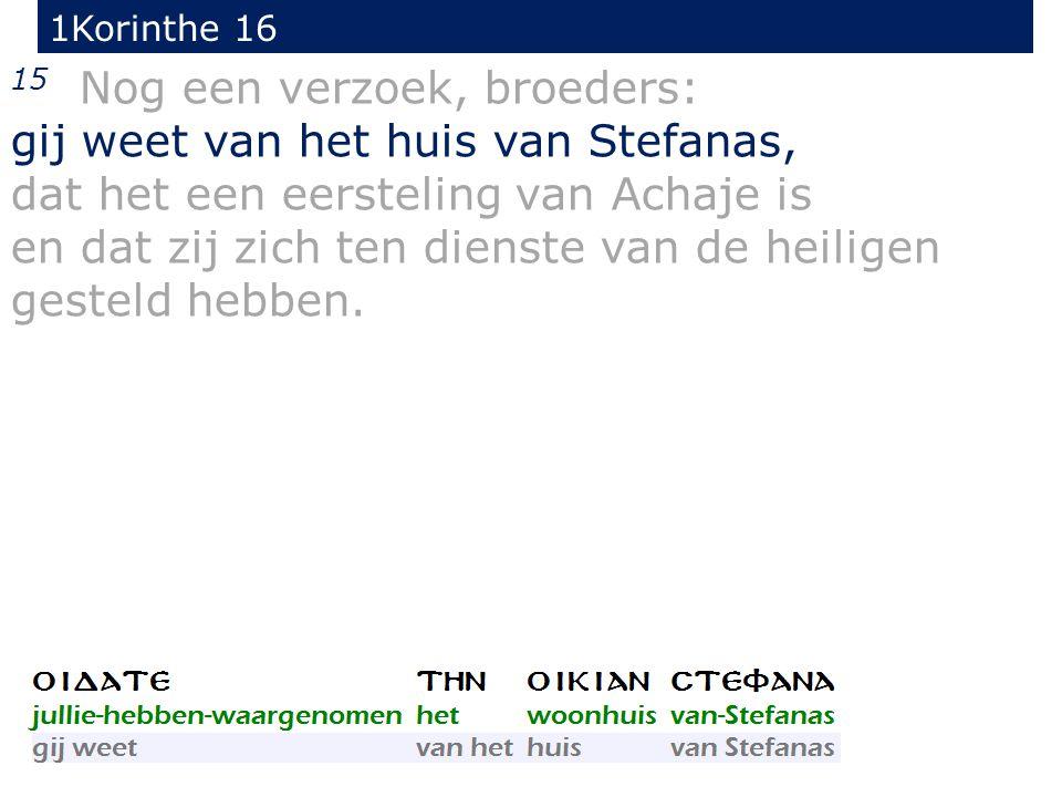 1Korinthe 16 15 Nog een verzoek, broeders: gij weet van het huis van Stefanas, dat het een eersteling van Achaje is en dat zij zich ten dienste van de heiligen gesteld hebben.