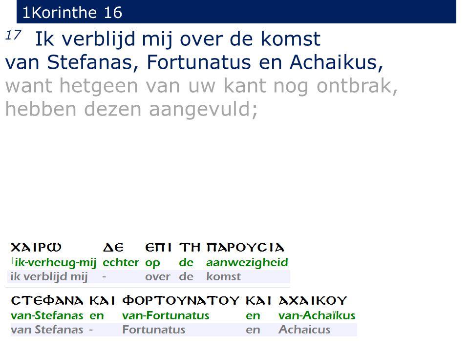 1Korinthe 16 17 Ik verblijd mij over de komst van Stefanas, Fortunatus en Achaikus, want hetgeen van uw kant nog ontbrak, hebben dezen aangevuld;