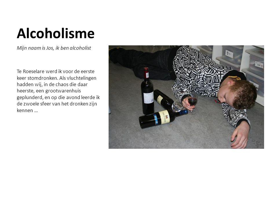 Alcoholisme Mijn naam is Jos, ik ben alcoholist Te Roeselare werd ik voor de eerste keer stomdronken.