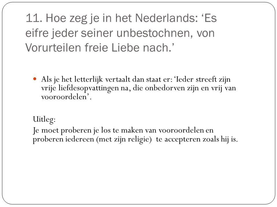 11. Hoe zeg je in het Nederlands: 'Es eifre jeder seiner unbestochnen, von Vorurteilen freie Liebe nach.' Als je het letterlijk vertaalt dan staat er:
