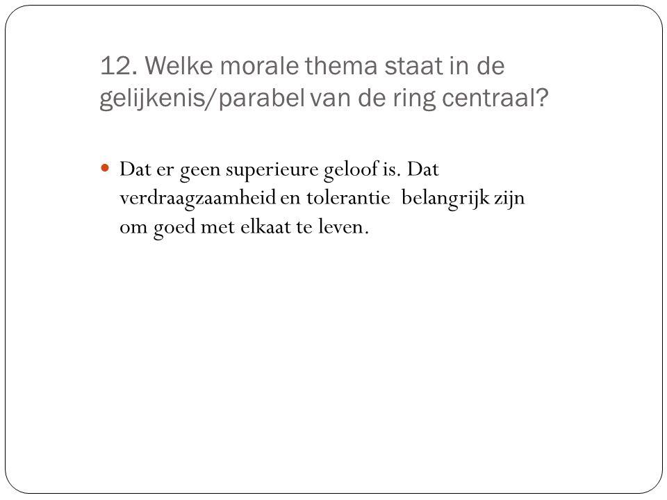 12. Welke morale thema staat in de gelijkenis/parabel van de ring centraal.