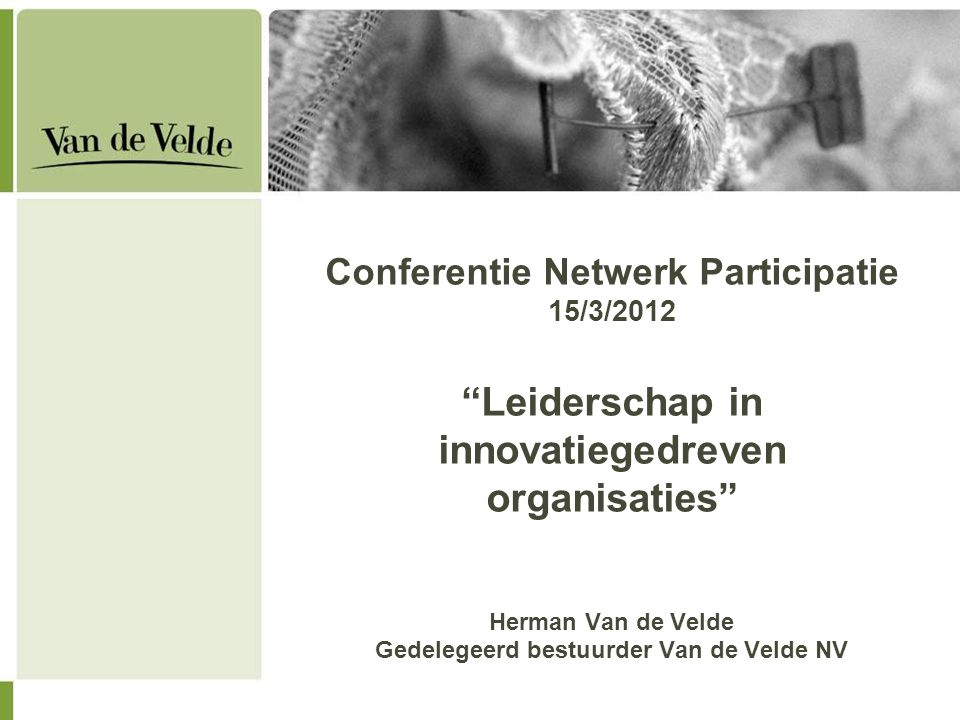 Conferentie Netwerk Participatie 15/3/2012 Leiderschap in innovatiegedreven organisaties Herman Van de Velde Gedelegeerd bestuurder Van de Velde NV