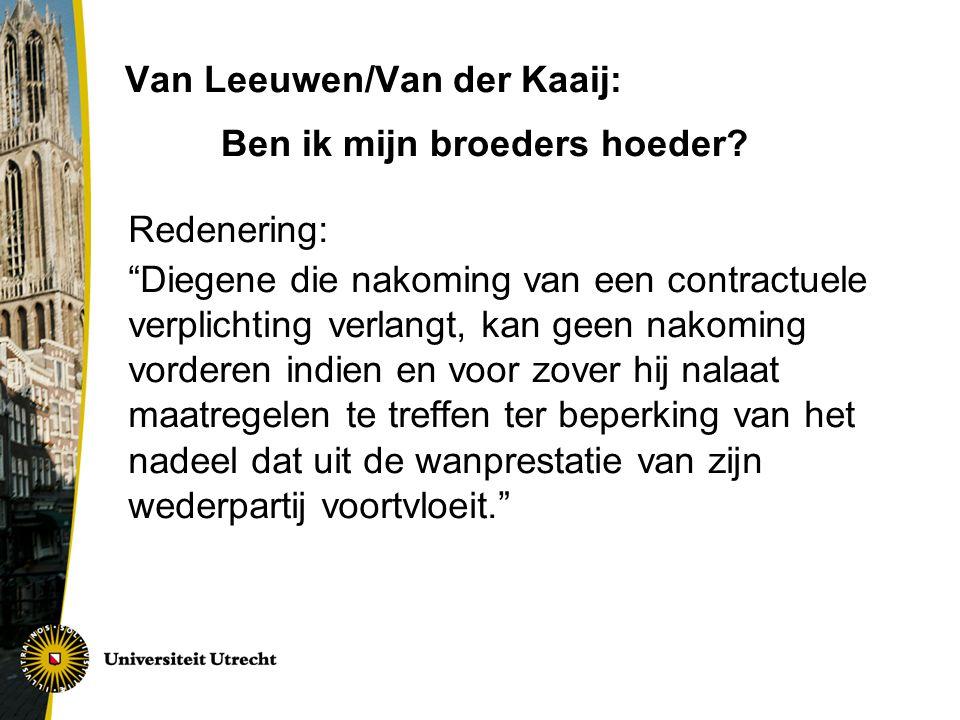 Van Leeuwen/Van der Kaaij: Redenering: Diegene die nakoming van een contractuele verplichting verlangt, kan geen nakoming vorderen indien en voor zover hij nalaat maatregelen te treffen ter beperking van het nadeel dat uit de wanprestatie van zijn wederpartij voortvloeit. Ben ik mijn broeders hoeder?