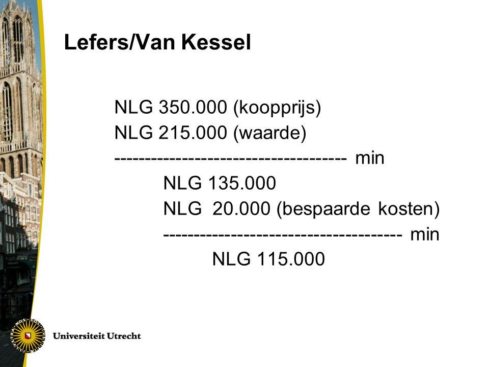 Lefers/Van Kessel NLG 350.000 (koopprijs) NLG 215.000 (waarde) ------------------------------------- min NLG 135.000 NLG 20.000 (bespaarde kosten) -------------------------------------- min NLG 115.000