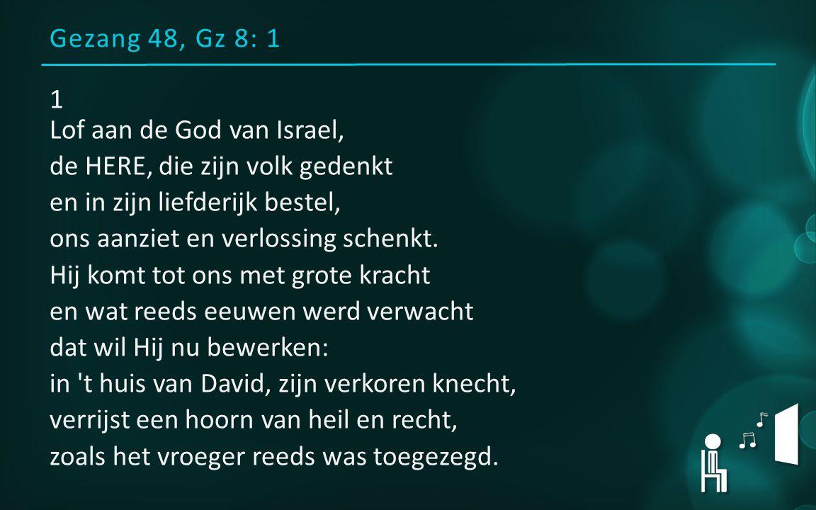 Gezang 48, Gz 8: 1 1 Lof aan de God van Israel, de HERE, die zijn volk gedenkt en in zijn liefderijk bestel, ons aanziet en verlossing schenkt.