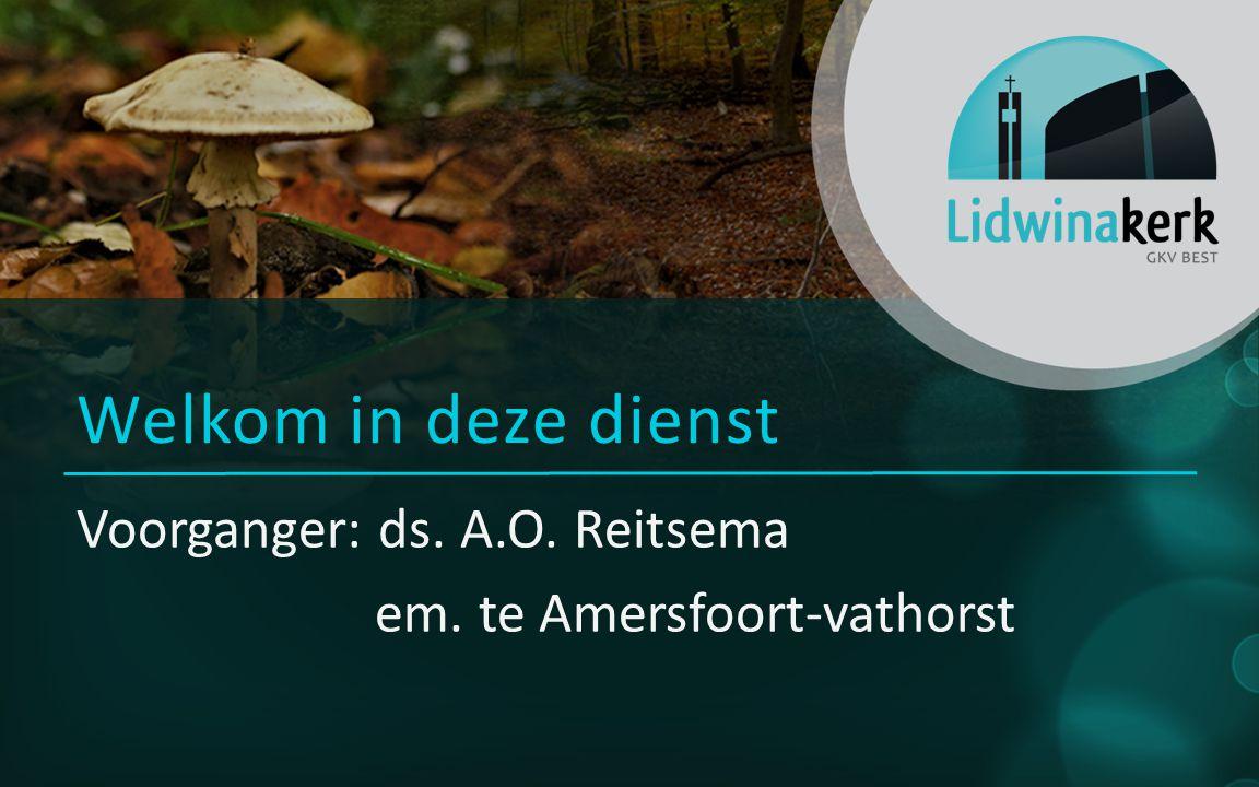 Voorganger: ds. A.O. Reitsema em. te Amersfoort-vathorst Welkom in deze dienst