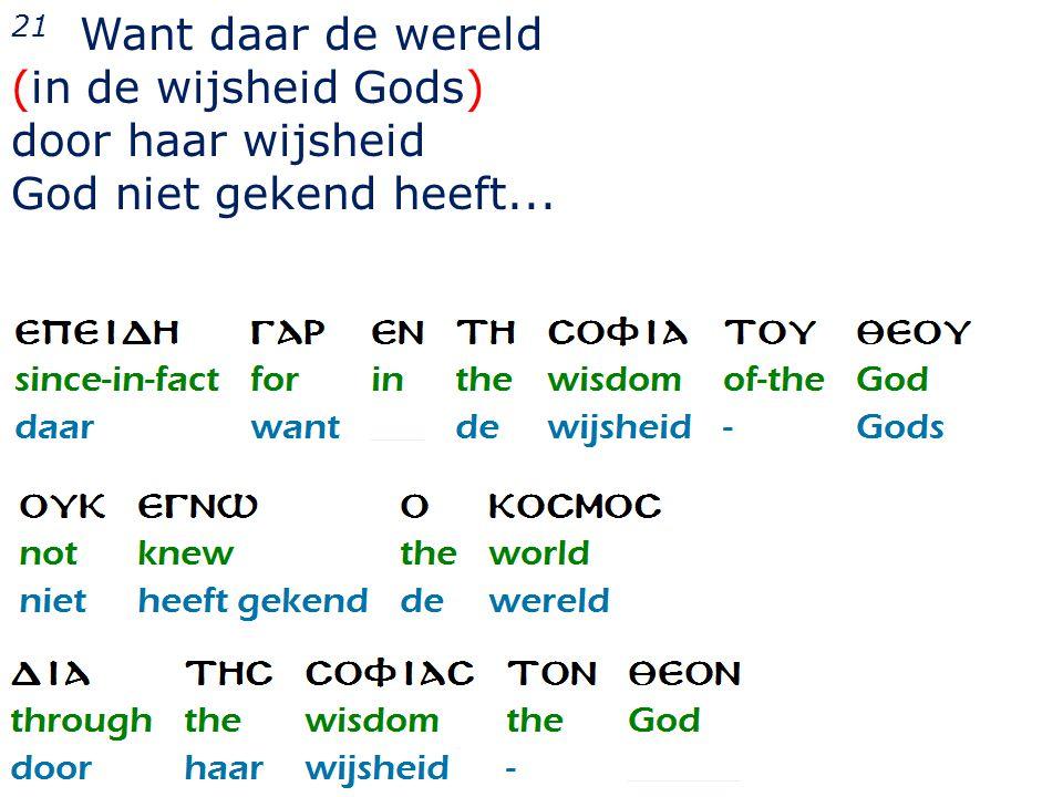 21 Want daar de wereld (in de wijsheid Gods) door haar wijsheid God niet gekend heeft...