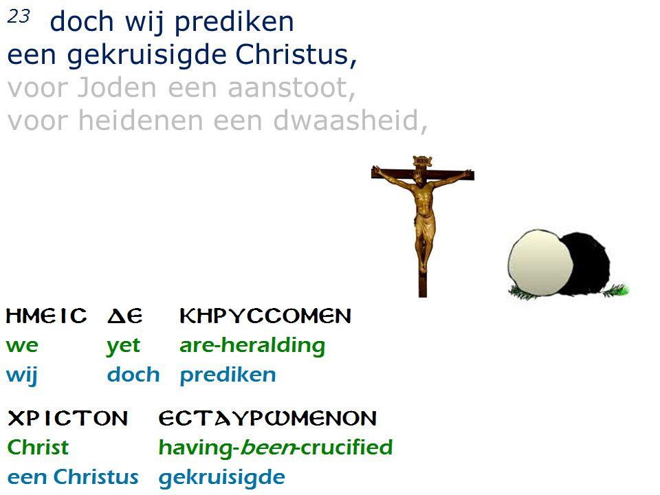 23 doch wij prediken een gekruisigde Christus, voor Joden een aanstoot, voor heidenen een dwaasheid,