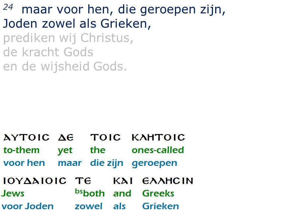 24 maar voor hen, die geroepen zijn, Joden zowel als Grieken, prediken wij Christus, de kracht Gods en de wijsheid Gods.