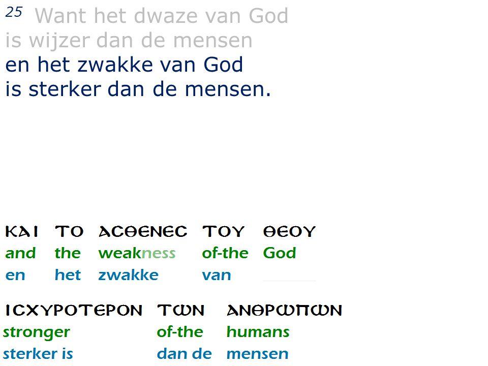 25 Want het dwaze van God is wijzer dan de mensen en het zwakke van God is sterker dan de mensen.