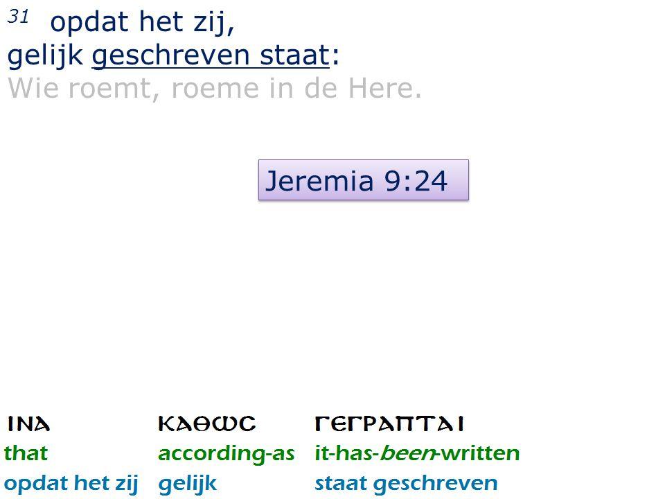 31 opdat het zij, gelijk geschreven staat: Wie roemt, roeme in de Here. Jeremia 9:24