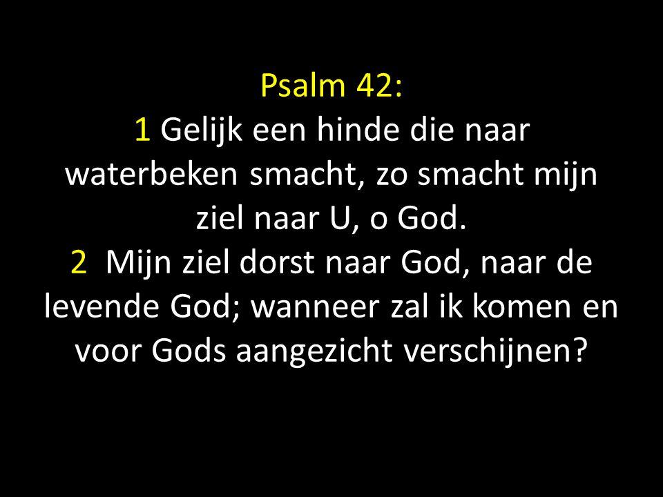 Psalm 42: 1 Gelijk een hinde die naar waterbeken smacht, zo smacht mijn ziel naar U, o God. 2 Mijn ziel dorst naar God, naar de levende God; wanneer z