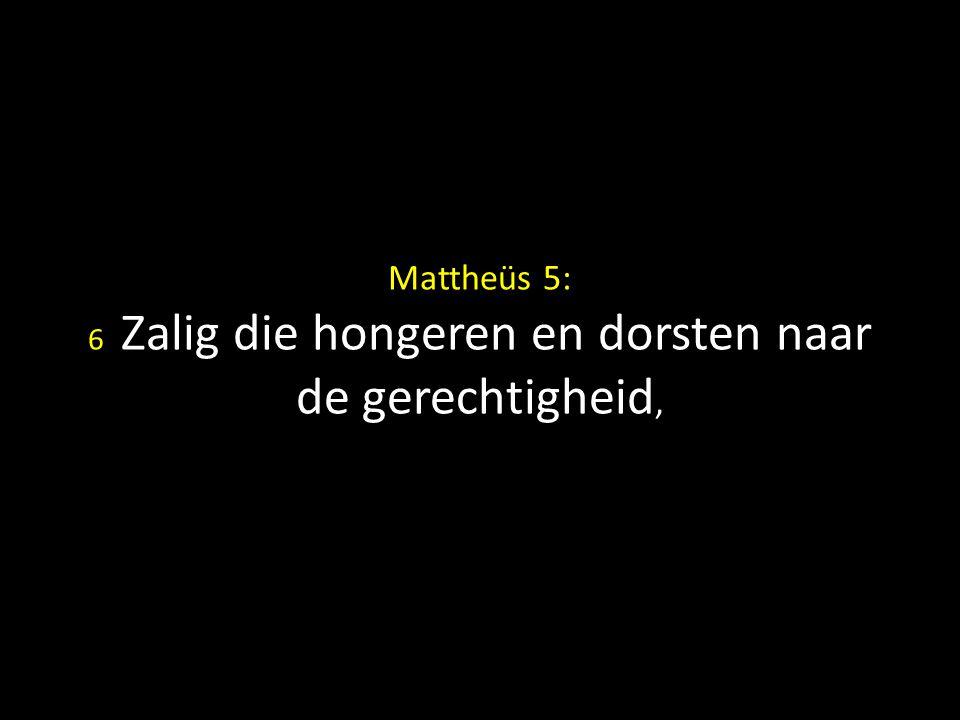 Mattheüs 5: 6 Zalig die hongeren en dorsten naar de gerechtigheid,