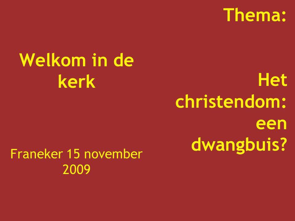 Welkom in de kerk Franeker 15 november 2009 Thema: Het christendom: een dwangbuis?