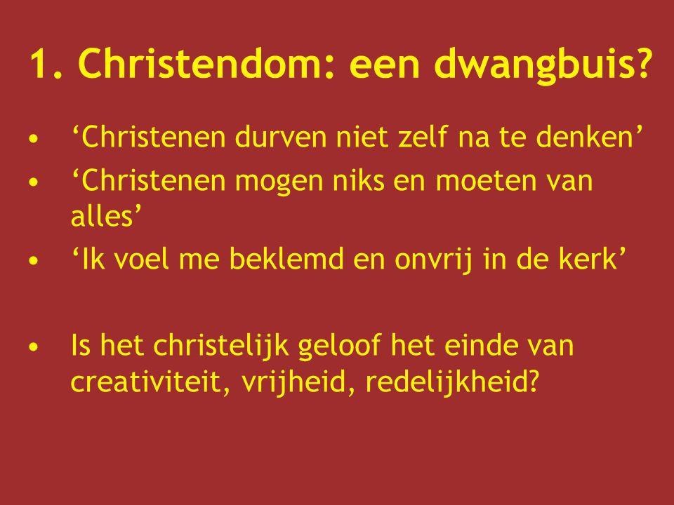 1. Christendom: een dwangbuis? 'Christenen durven niet zelf na te denken' 'Christenen mogen niks en moeten van alles' 'Ik voel me beklemd en onvrij in