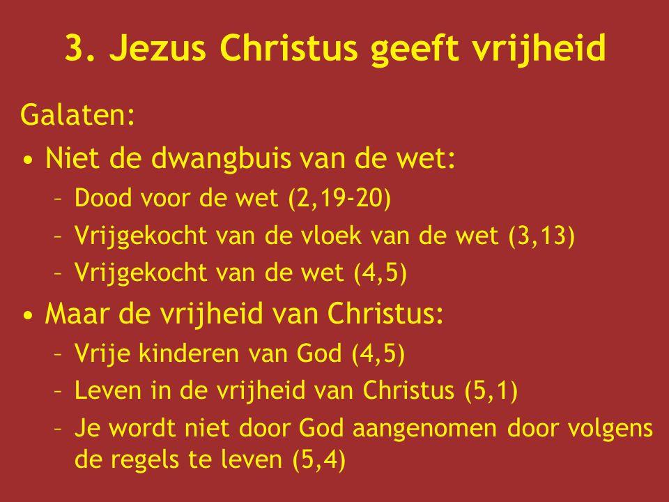 3. Jezus Christus geeft vrijheid Galaten: Niet de dwangbuis van de wet: –Dood voor de wet (2,19-20) –Vrijgekocht van de vloek van de wet (3,13) –Vrijg