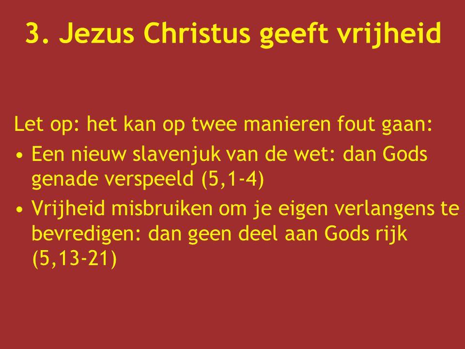 3. Jezus Christus geeft vrijheid Let op: het kan op twee manieren fout gaan: Een nieuw slavenjuk van de wet: dan Gods genade verspeeld (5,1-4) Vrijhei