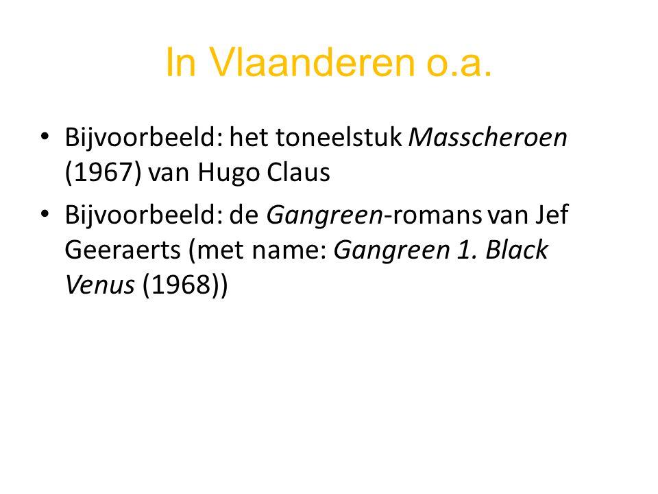 In Vlaanderen o.a. Bijvoorbeeld: het toneelstuk Masscheroen (1967) van Hugo Claus Bijvoorbeeld: de Gangreen-romans van Jef Geeraerts (met name: Gangre