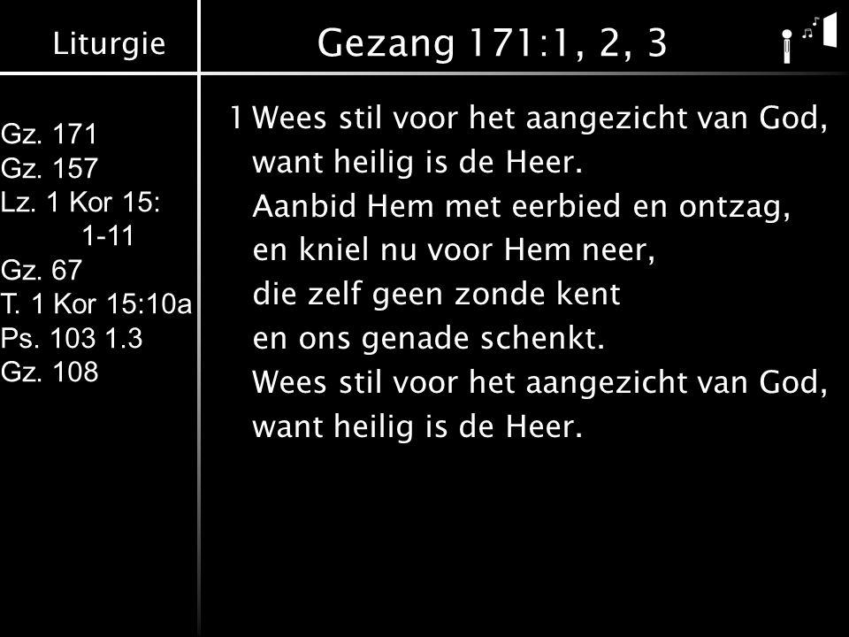 Liturgie Gz. 171 Gz. 157 Lz. 1 Kor 15: 1-11 Gz. 67 T. 1 Kor 15:10a Ps. 103 1.3 Gz. 108 Gezang 171:1, 2, 3 1Wees stil voor het aangezicht van God, want