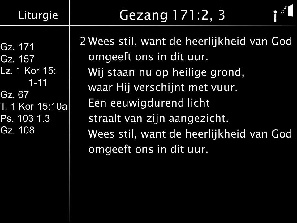 Liturgie Gz. 171 Gz. 157 Lz. 1 Kor 15: 1-11 Gz. 67 T. 1 Kor 15:10a Ps. 103 1.3 Gz. 108 Gezang 171:2, 3 2Wees stil, want de heerlijkheid van God omgeef