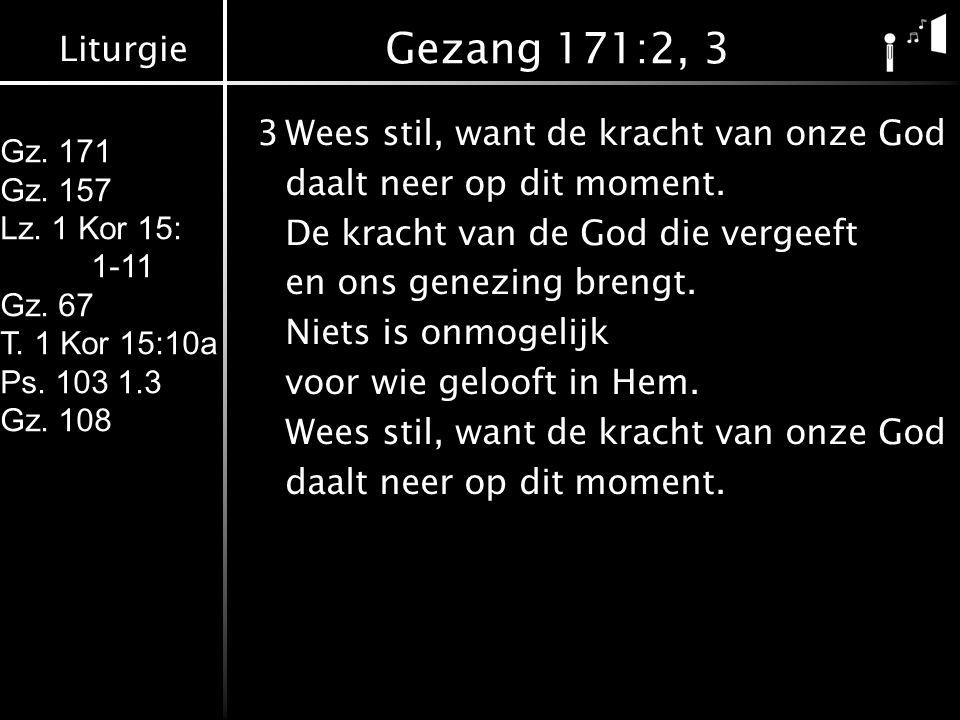 Liturgie Gz. 171 Gz. 157 Lz. 1 Kor 15: 1-11 Gz. 67 T. 1 Kor 15:10a Ps. 103 1.3 Gz. 108 Gezang 171:2, 3 3Wees stil, want de kracht van onze God daalt n