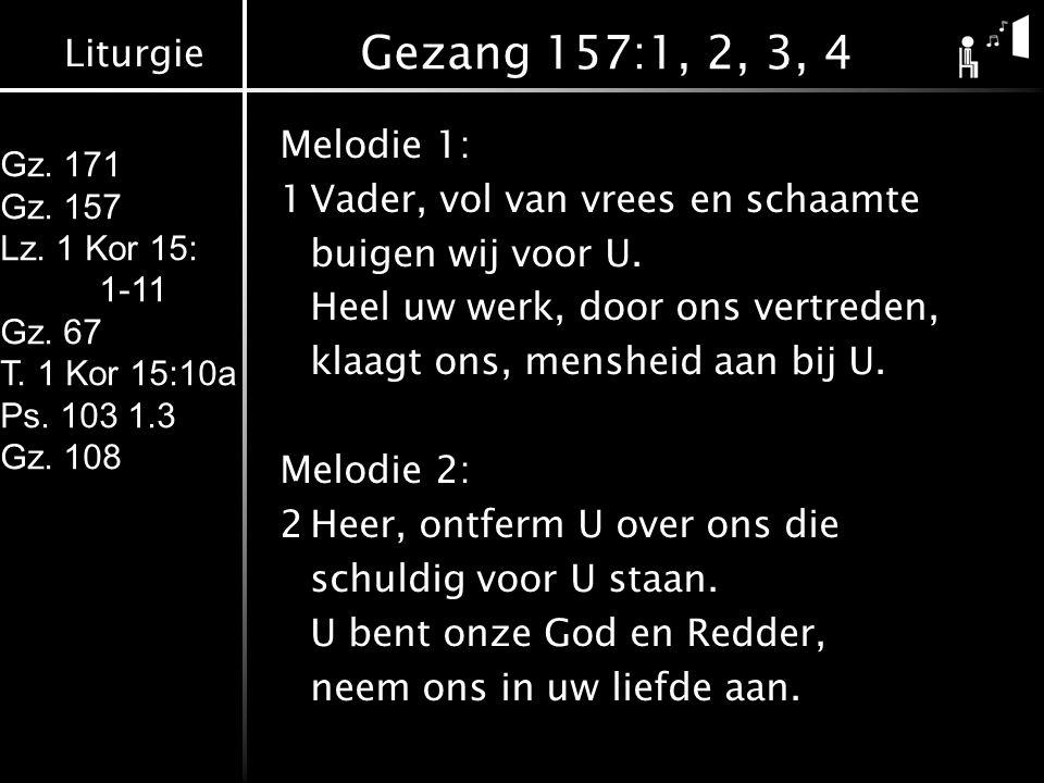 Liturgie Gz. 171 Gz. 157 Lz. 1 Kor 15: 1-11 Gz. 67 T. 1 Kor 15:10a Ps. 103 1.3 Gz. 108 Gezang 157:1, 2, 3, 4 Melodie 1: 1Vader, vol van vrees en schaa