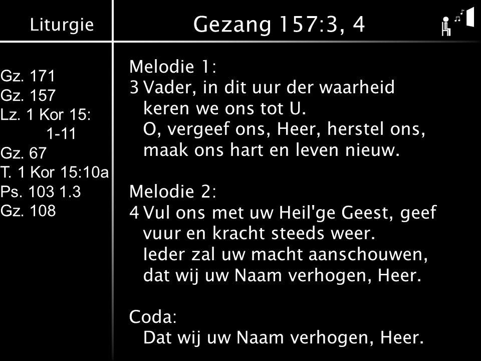 Liturgie Gz. 171 Gz. 157 Lz. 1 Kor 15: 1-11 Gz. 67 T. 1 Kor 15:10a Ps. 103 1.3 Gz. 108 Gezang 157:3, 4 Melodie 1: 3Vader, in dit uur der waarheid kere