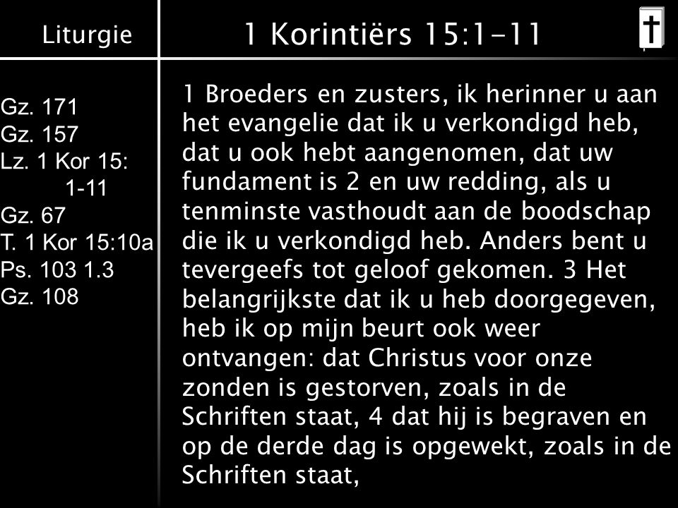 Liturgie Gz. 171 Gz. 157 Lz. 1 Kor 15: 1-11 Gz. 67 T. 1 Kor 15:10a Ps. 103 1.3 Gz. 108 1 Korintiërs 15:1-11 1 Broeders en zusters, ik herinner u aan h