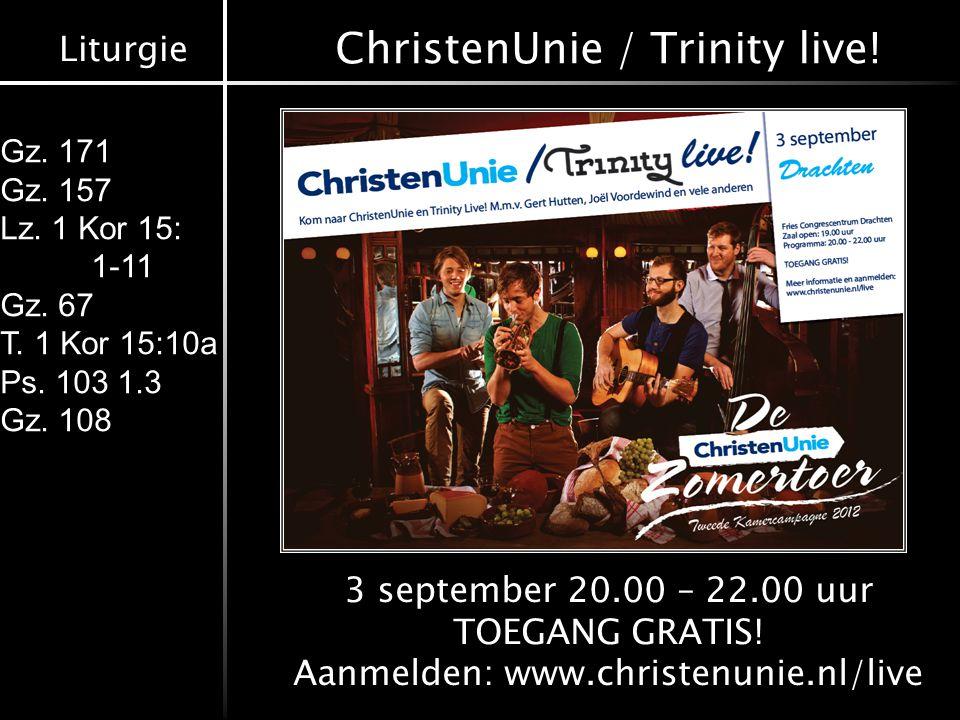 Liturgie Gz. 171 Gz. 157 Lz. 1 Kor 15: 1-11 Gz. 67 T. 1 Kor 15:10a Ps. 103 1.3 Gz. 108 ChristenUnie / Trinity live! 3 september 20.00 – 22.00 uur TOEG