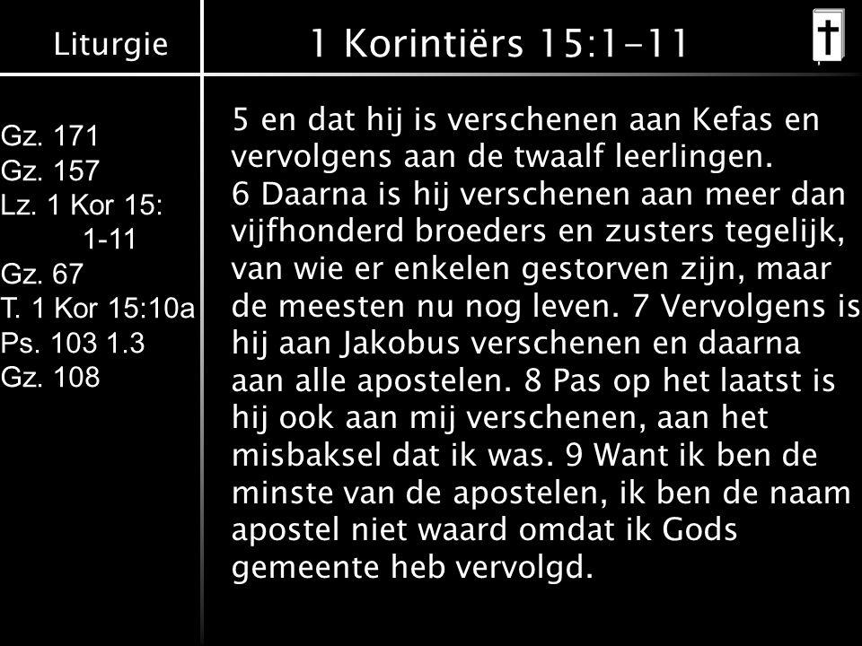 Liturgie Gz. 171 Gz. 157 Lz. 1 Kor 15: 1-11 Gz. 67 T. 1 Kor 15:10a Ps. 103 1.3 Gz. 108 1 Korintiërs 15:1-11 5 en dat hij is verschenen aan Kefas en ve