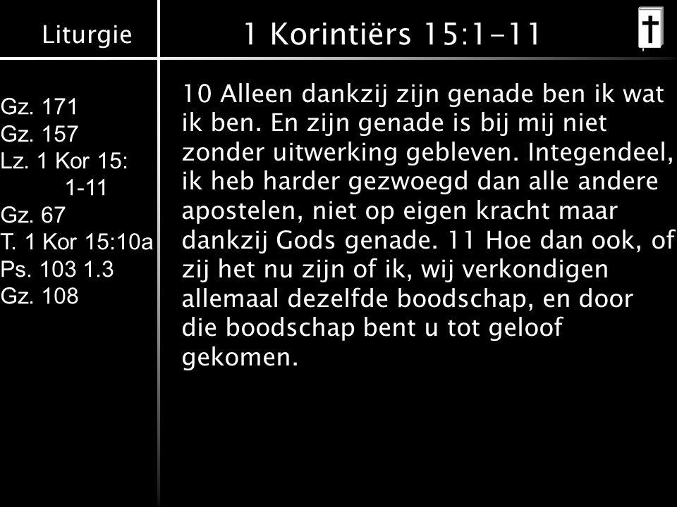 Liturgie Gz. 171 Gz. 157 Lz. 1 Kor 15: 1-11 Gz. 67 T. 1 Kor 15:10a Ps. 103 1.3 Gz. 108 1 Korintiërs 15:1-11 10 Alleen dankzij zijn genade ben ik wat i