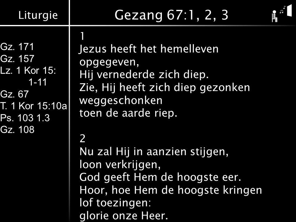 Liturgie Gz. 171 Gz. 157 Lz. 1 Kor 15: 1-11 Gz. 67 T. 1 Kor 15:10a Ps. 103 1.3 Gz. 108 Gezang 67:1, 2, 3 1 Jezus heeft het hemelleven opgegeven, Hij v