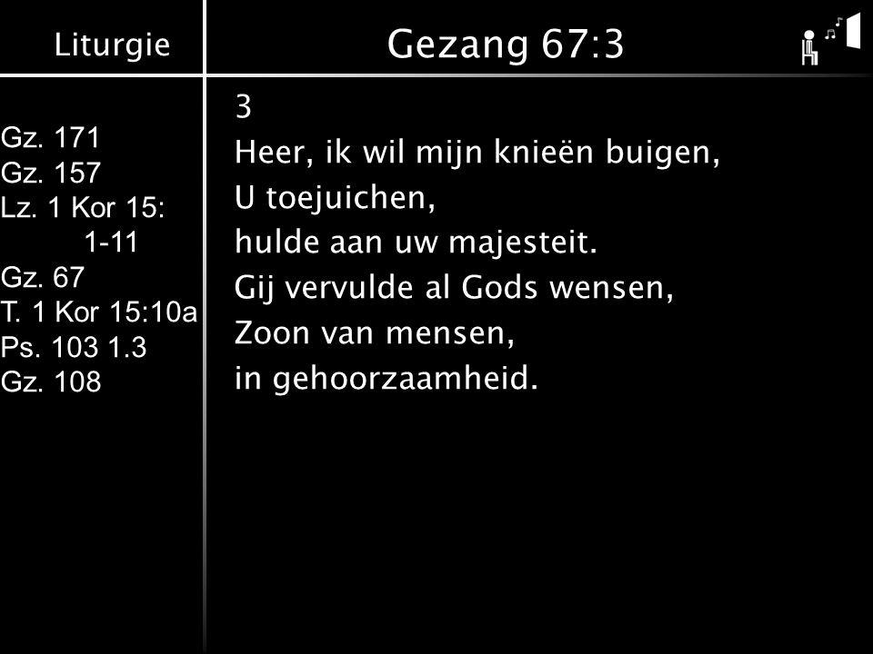 Liturgie Gz. 171 Gz. 157 Lz. 1 Kor 15: 1-11 Gz. 67 T. 1 Kor 15:10a Ps. 103 1.3 Gz. 108 Gezang 67:3 3 Heer, ik wil mijn knieën buigen, U toejuichen, hu