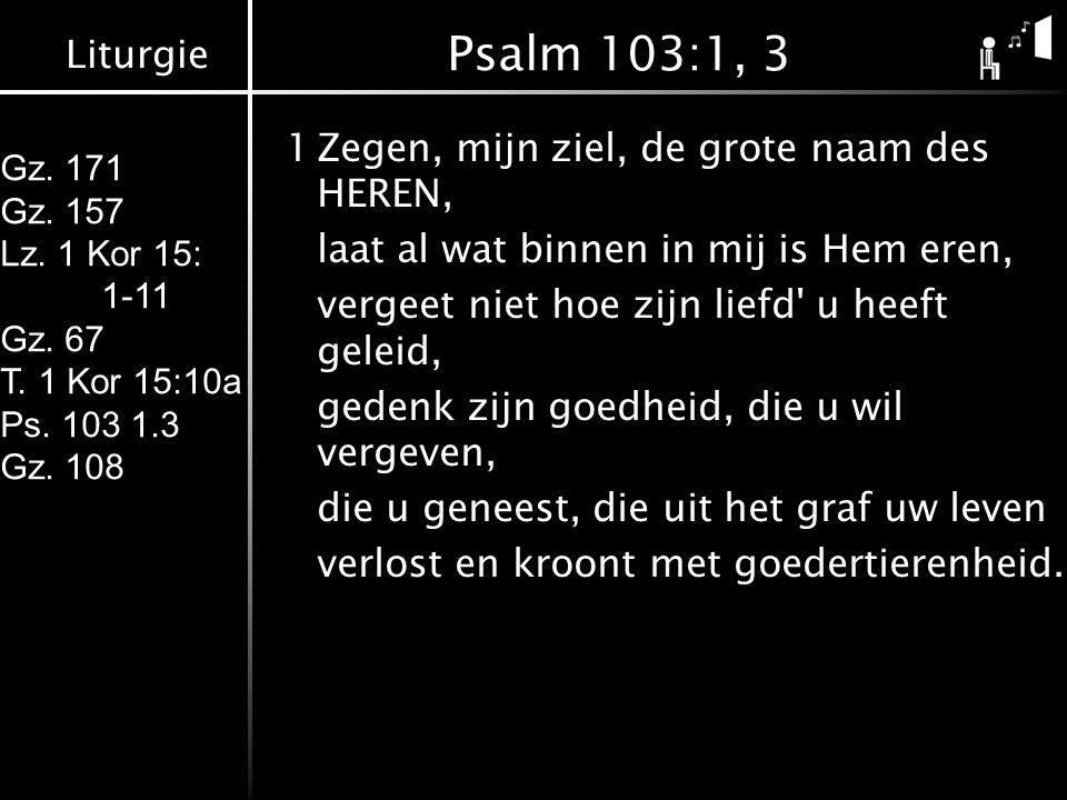 Liturgie Gz. 171 Gz. 157 Lz. 1 Kor 15: 1-11 Gz. 67 T. 1 Kor 15:10a Ps. 103 1.3 Gz. 108 Psalm 103:1, 3 1Zegen, mijn ziel, de grote naam des HEREN, laat