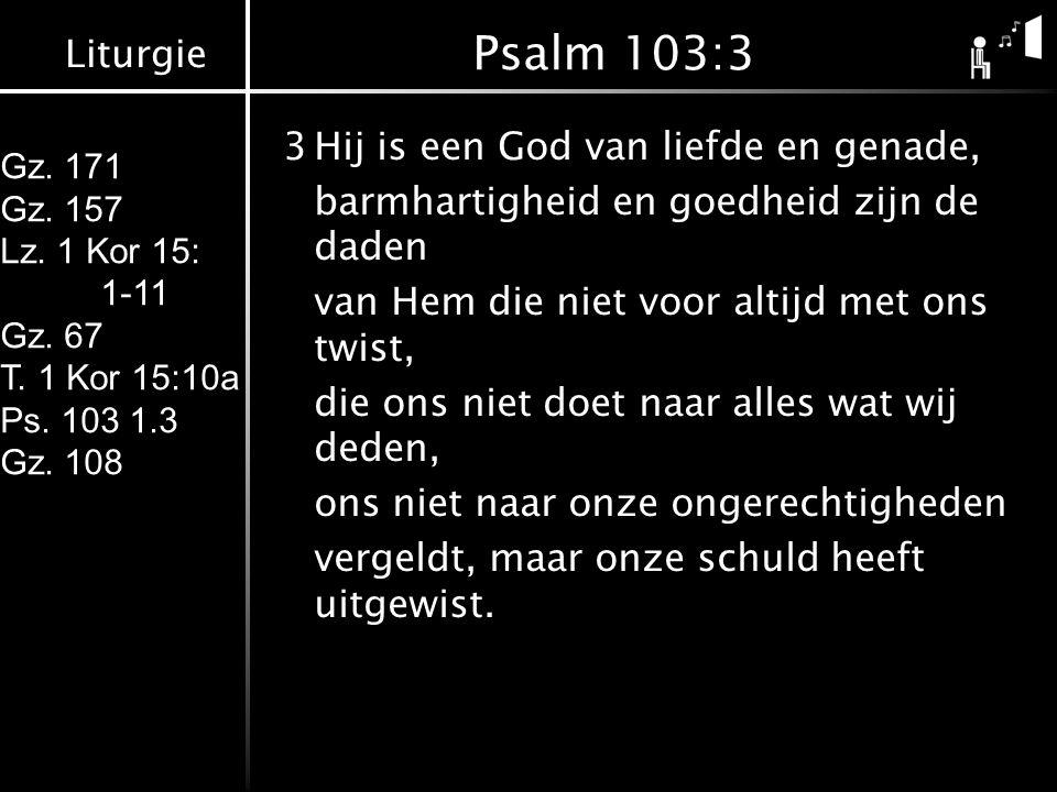 Liturgie Gz. 171 Gz. 157 Lz. 1 Kor 15: 1-11 Gz. 67 T. 1 Kor 15:10a Ps. 103 1.3 Gz. 108 Psalm 103:3 3Hij is een God van liefde en genade, barmhartighei