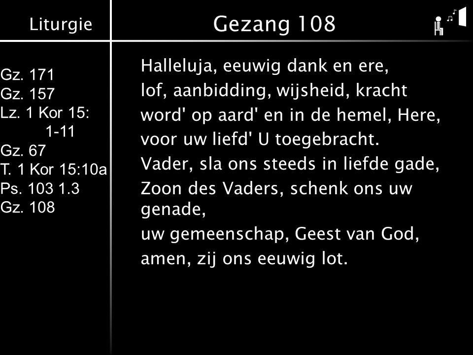 Liturgie Gz. 171 Gz. 157 Lz. 1 Kor 15: 1-11 Gz. 67 T. 1 Kor 15:10a Ps. 103 1.3 Gz. 108 Gezang 108 Halleluja, eeuwig dank en ere, lof, aanbidding, wijs