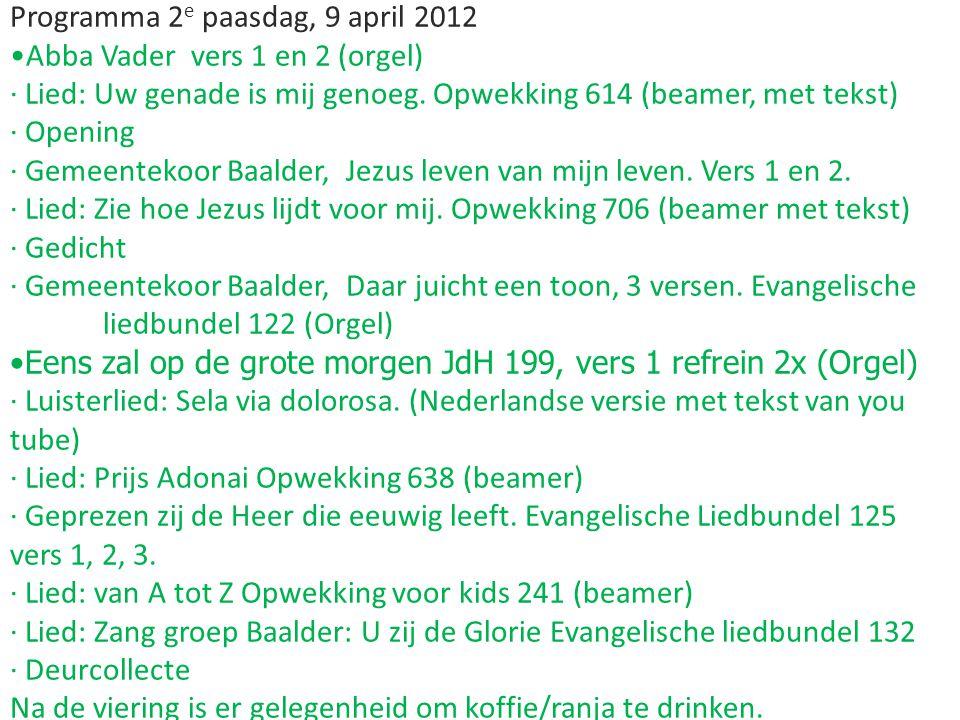 Programma 2 e paasdag, 9 april 2012 Abba Vader vers 1 en 2 (orgel) · Lied: Uw genade is mij genoeg. Opwekking 614 (beamer, met tekst) · Opening · Geme