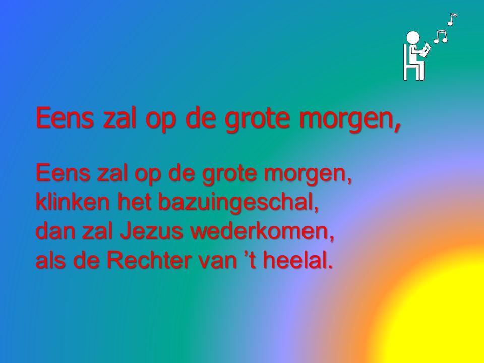 Eens zal op de grote morgen, klinken het bazuingeschal, dan zal Jezus wederkomen, als de Rechter van 't heelal.