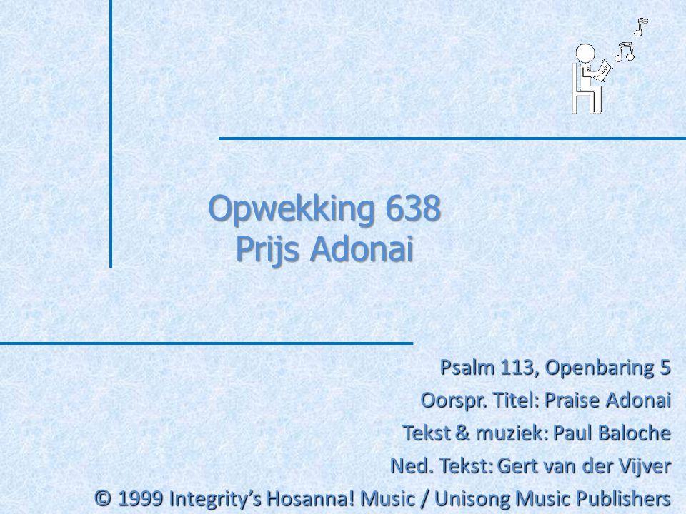 Opwekking 638 Prijs Adonai Psalm 113, Openbaring 5 Oorspr. Titel: Praise Adonai Tekst & muziek: Paul Baloche Ned. Tekst: Gert van der Vijver © 1999 In