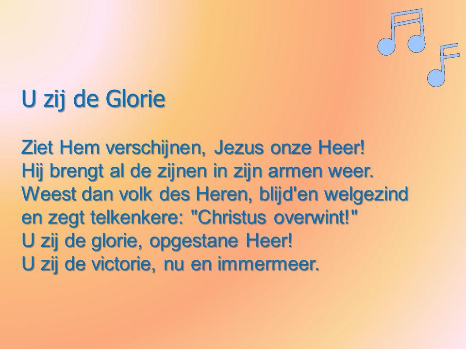 U zij de Glorie Ziet Hem verschijnen, Jezus onze Heer! Hij brengt al de zijnen in zijn armen weer. Weest dan volk des Heren, blijd'en welgezind en zeg