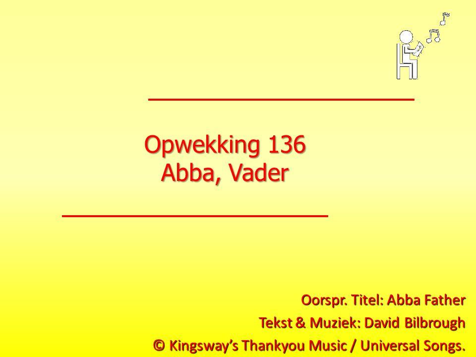 Opwekking 136 Abba, Vader Oorspr. Titel: Abba Father Tekst & Muziek: David Bilbrough © Kingsway's Thankyou Music / Universal Songs.