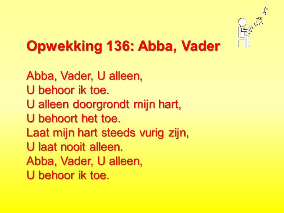 Opwekking 136: Abba, Vader Abba, Vader, U alleen, U behoor ik toe. U alleen doorgrondt mijn hart, U behoort het toe. Laat mijn hart steeds vurig zijn,