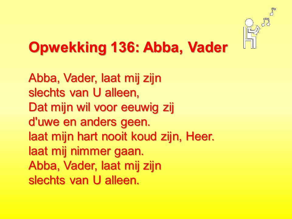 Opwekking 136: Abba, Vader Abba, Vader, laat mij zijn slechts van U alleen, Dat mijn wil voor eeuwig zij d'uwe en anders geen. laat mijn hart nooit ko