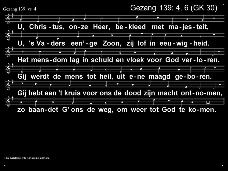 ... Gezang 139: 4, 6 (GK 30)