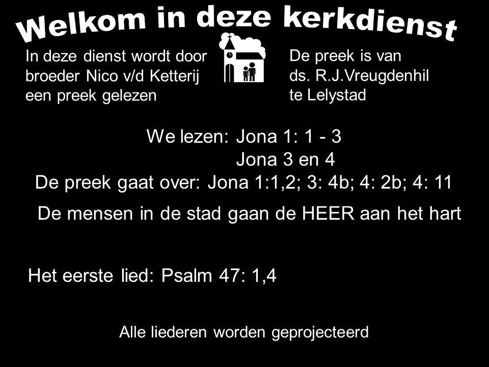 We lezen: Jona 1: 1 - 3 Jona 3 en 4 De preek gaat over: Jona 1:1,2; 3: 4b; 4: 2b; 4: 11 De mensen in de stad gaan de HEER aan het hart Alle liederen w