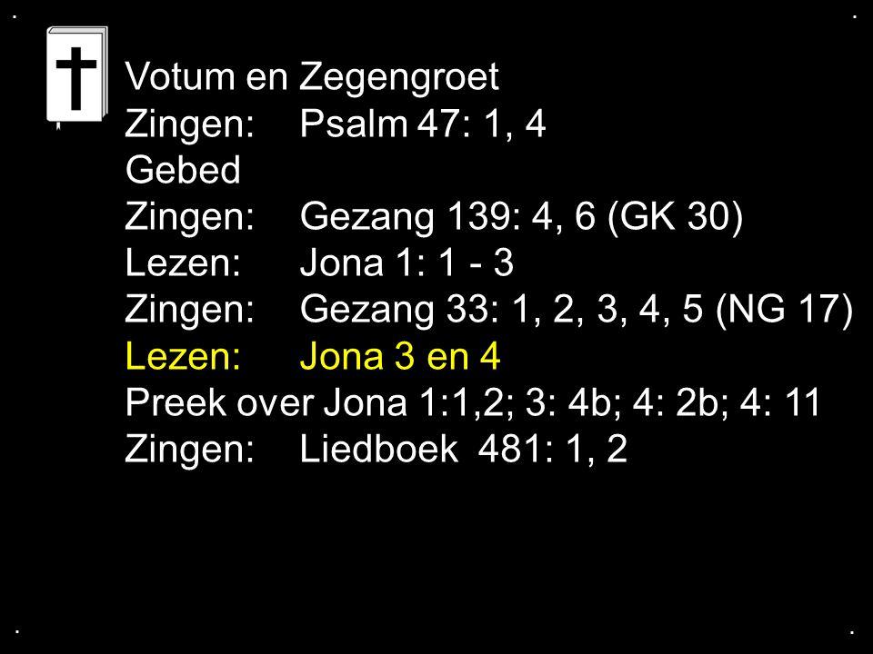 .... Votum en Zegengroet Zingen:Psalm 47: 1, 4 Gebed Zingen:Gezang 139: 4, 6 (GK 30) Lezen:Jona 1: 1 - 3 Zingen:Gezang 33: 1, 2, 3, 4, 5 (NG 17) Lezen