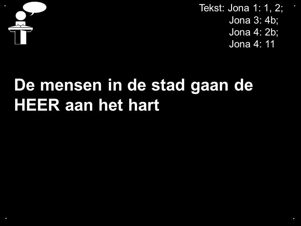 .... Tekst: Jona 1: 1, 2; Jona 3: 4b; Jona 4: 2b; Jona 4: 11 De mensen in de stad gaan de HEER aan het hart