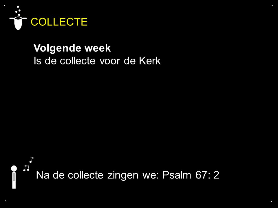 .... COLLECTE Volgende week Is de collecte voor de Kerk Na de collecte zingen we: Psalm 67: 2