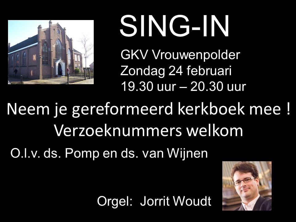 SING-IN O.l.v. ds. Pomp en ds. van Wijnen GKV Vrouwenpolder Zondag 24 februari 19.30 uur – 20.30 uur Neem je gereformeerd kerkboek mee ! Verzoeknummer