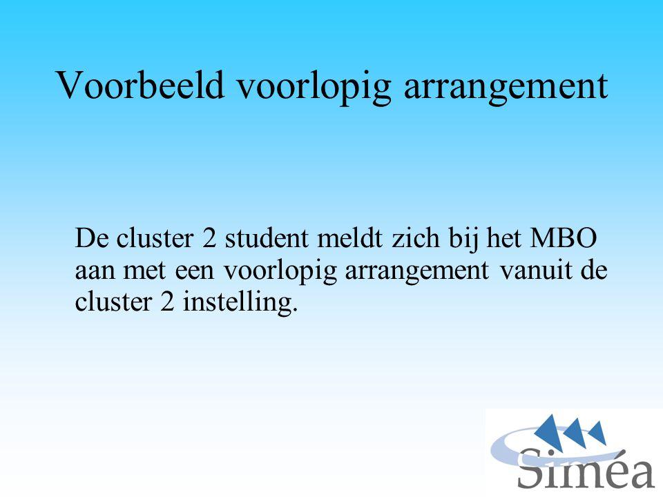 Voorbeeld voorlopig arrangement De cluster 2 student meldt zich bij het MBO aan met een voorlopig arrangement vanuit de cluster 2 instelling.
